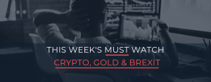 This Weeks Must Watch: Crypto, Gold and Brexit